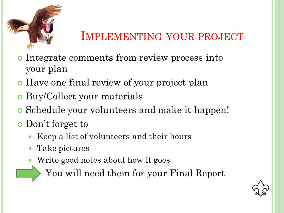 I MPLEMENTING YOUR PROJECT Integrate comments from review process into your plan Have one final review of your project plan Buy/Collect your materials Schedule your volunteers and make it happen.