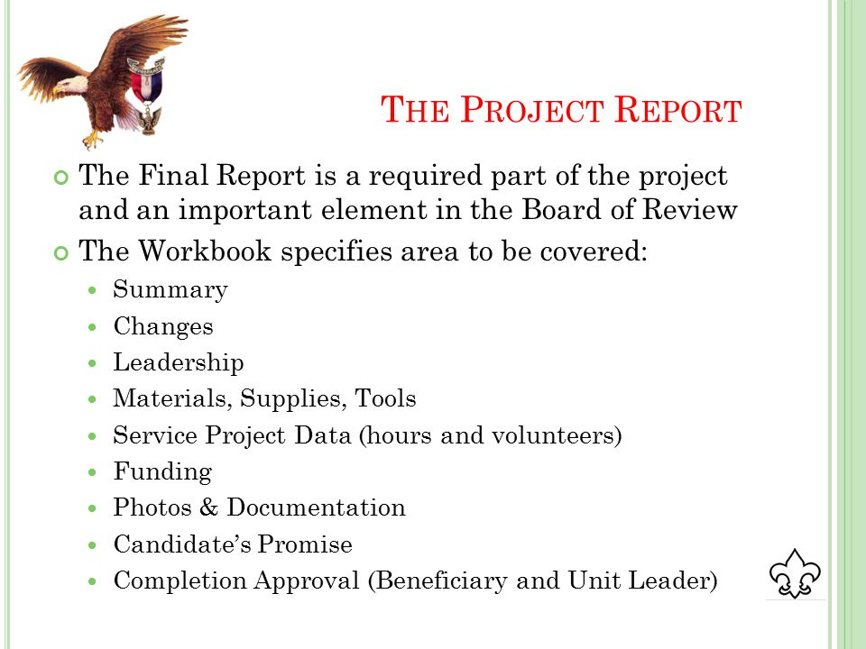 T HE P ROJECT R EPORT The Final Report is a required part of the project and an important element in the Board of Review The Workbook specifies area to be covered: Summary Changes Leadership Materials, Supplies, Tools Service Project Data (hours and volunteers) Funding Photos & Documentation Candidate's Promise Completion Approval (Beneficiary and Unit Leader)