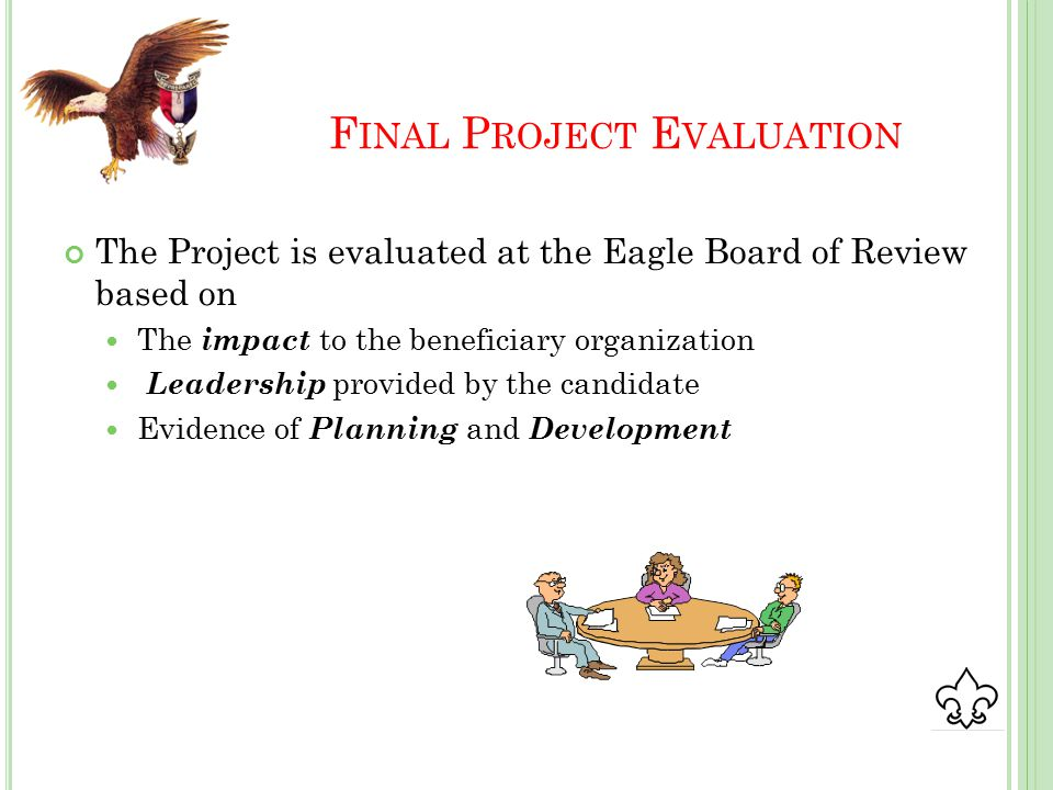 F INAL P ROJECT E VALUATION The Project is evaluated at the Eagle Board of Review based on The impact to the beneficiary organization Leadership provided by the candidate Evidence of Planning and Development
