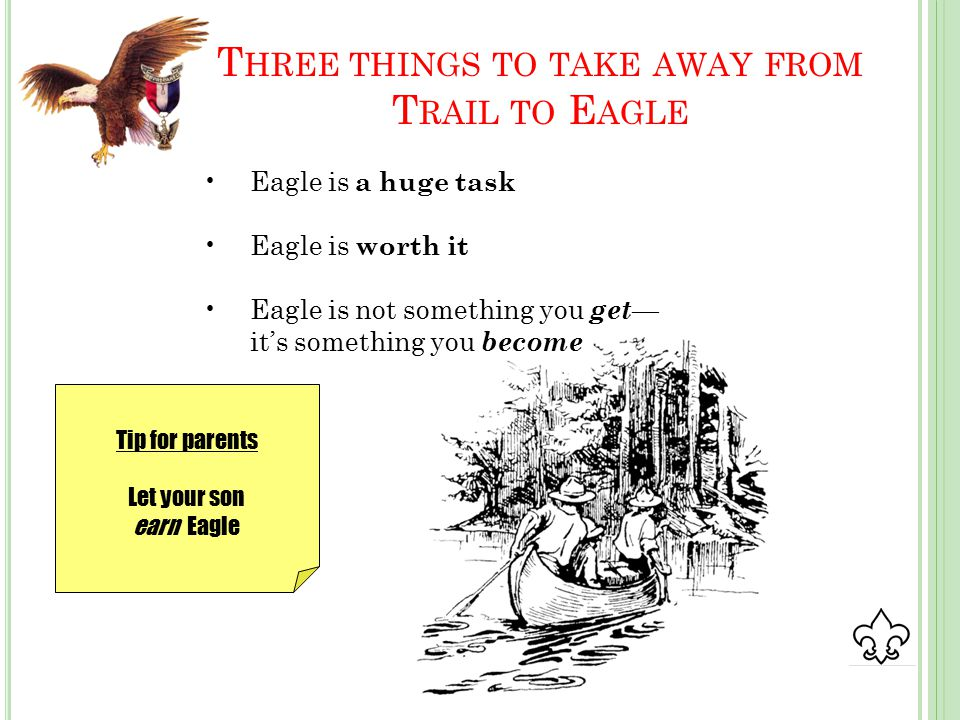 T HREE THINGS TO TAKE AWAY FROM T RAIL TO E AGLE Eagle is a huge task Eagle is worth it Eagle is not something you get — it's something you become Tip for parents Let your son earn Eagle