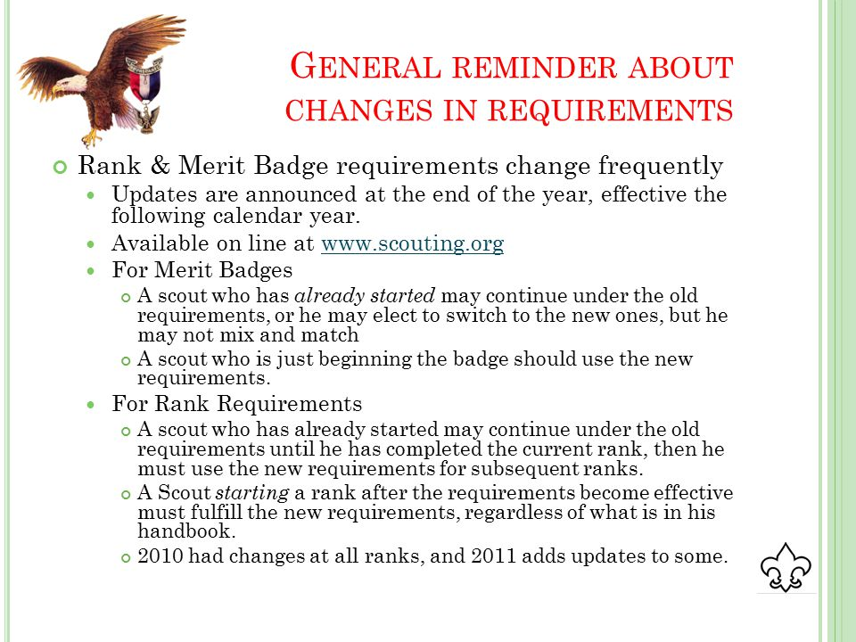 G ENERAL REMINDER ABOUT CHANGES IN REQUIREMENTS Rank & Merit Badge requirements change frequently Updates are announced at the end of the year, effective the following calendar year.
