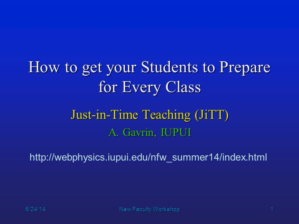1 6/24/14New Faculty Workshop How to get your Students to Prepare for Every Class Just-in-Time Teaching (JiTT) A. Gavrin, IUPUI http://webphysics.iupu