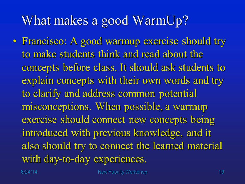 19 6/24/14New Faculty Workshop What makes a good WarmUp? Francisco: A good warmup exercise should try to make students think and read about the concep