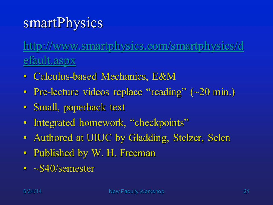 21 smartPhysics http://www.smartphysics.com/smartphysics/d efault.aspx http://www.smartphysics.com/smartphysics/d efault.aspx Calculus-based Mechanics, E&MCalculus-based Mechanics, E&M Pre-lecture videos replace reading (~20 min.)Pre-lecture videos replace reading (~20 min.) Small, paperback textSmall, paperback text Integrated homework, checkpoints Integrated homework, checkpoints Authored at UIUC by Gladding, Stelzer, SelenAuthored at UIUC by Gladding, Stelzer, Selen Published by W.