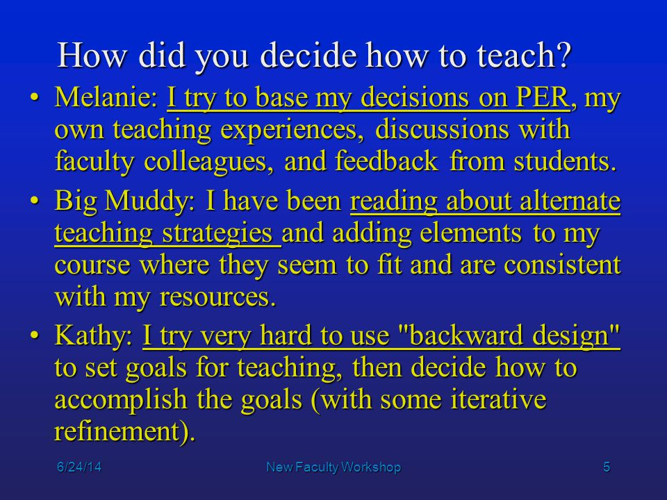 5 How did you decide how to teach? Melanie: I try to base my decisions on PER, my own teaching experiences, discussions with faculty colleagues, and f