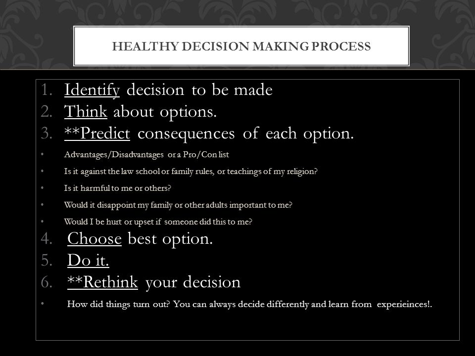 HEALTHY DECISION MAKING PROCESS 1.Identify decision to be made 2.Think about options.