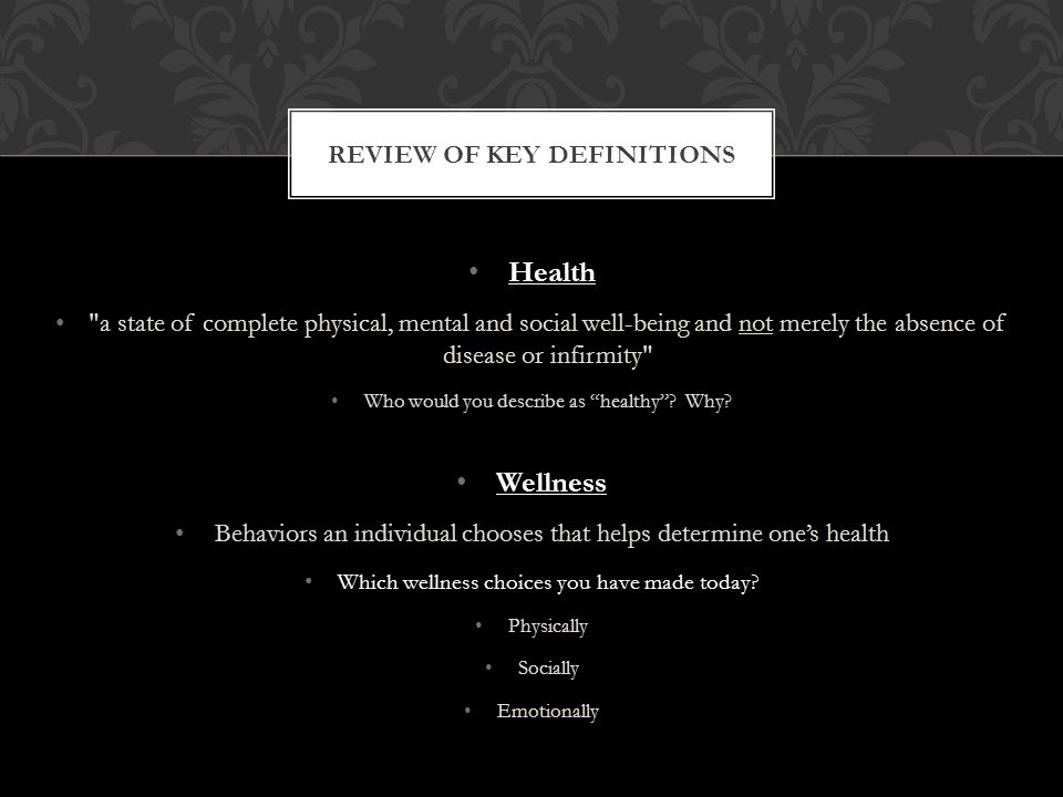 REVIEW OF KEY DEFINITIONS Health a state of complete physical, mental and social well-being and not merely the absence of disease or infirmity Who would you describe as healthy .