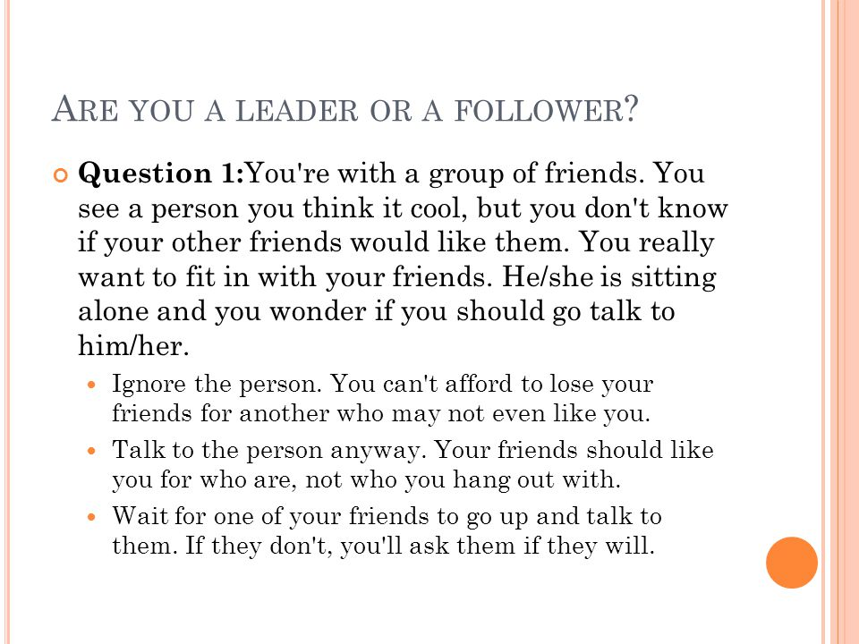 A RE YOU A LEADER OR A FOLLOWER . Question 1: You re with a group of friends.