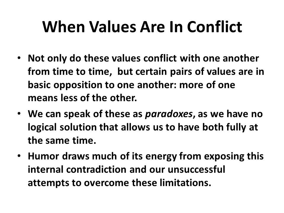 When Values Are In Conflict Not only do these values conflict with one another from time to time, but certain pairs of values are in basic opposition to one another: more of one means less of the other.