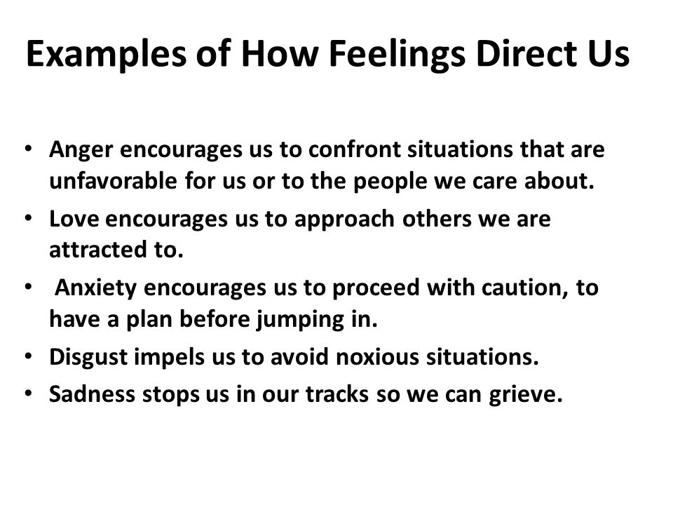 Examples of How Feelings Direct Us Anger encourages us to confront situations that are unfavorable for us or to the people we care about.