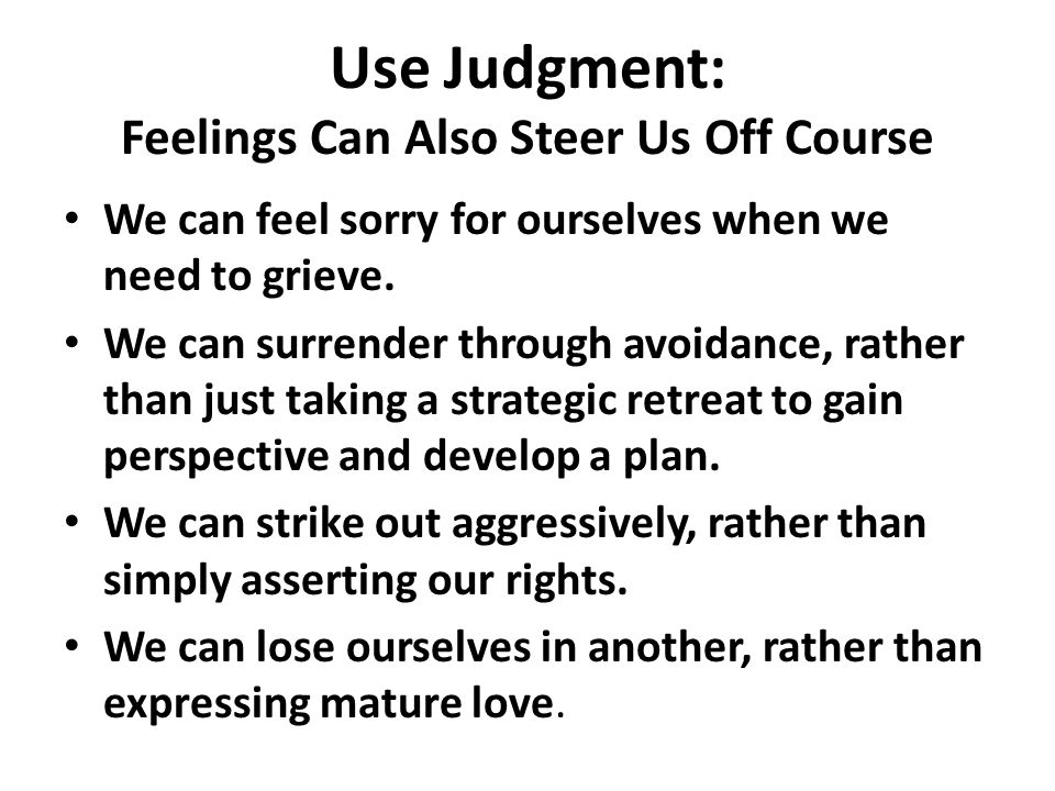 Use Judgment: Feelings Can Also Steer Us Off Course We can feel sorry for ourselves when we need to grieve.
