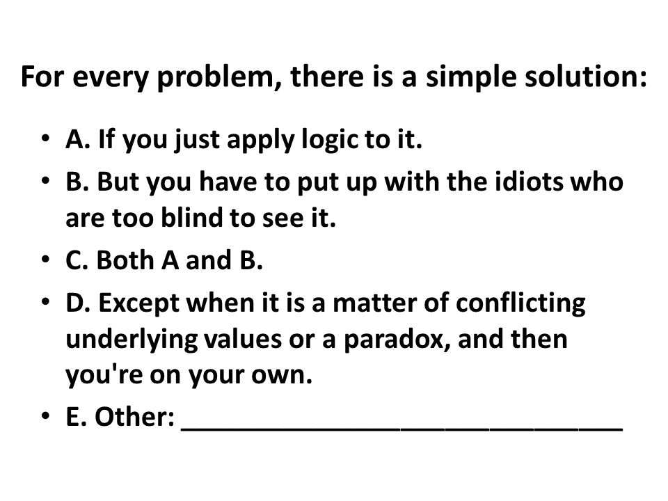 For every problem, there is a simple solution: A. If you just apply logic to it.