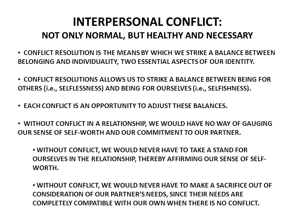 INTERPERSONAL CONFLICT: NOT ONLY NORMAL, BUT HEALTHY AND NECESSARY CONFLICT RESOLUTION IS THE MEANS BY WHICH WE STRIKE A BALANCE BETWEEN BELONGING AND INDIVIDUALITY, TWO ESSENTIAL ASPECTS OF OUR IDENTITY.