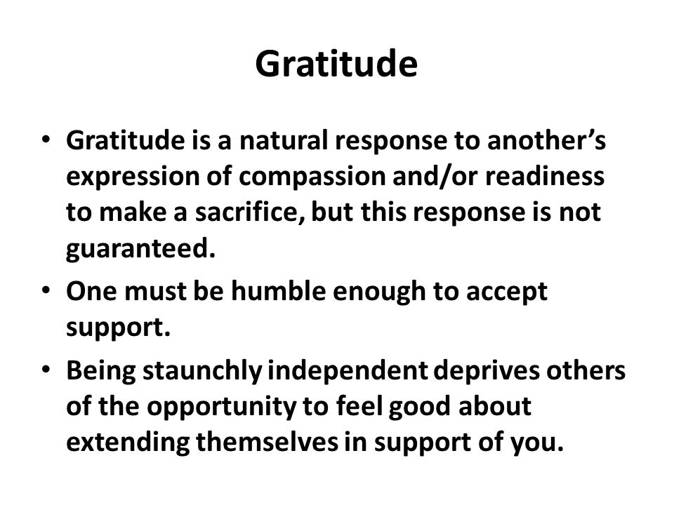 Gratitude Gratitude is a natural response to another's expression of compassion and/or readiness to make a sacrifice, but this response is not guaranteed.