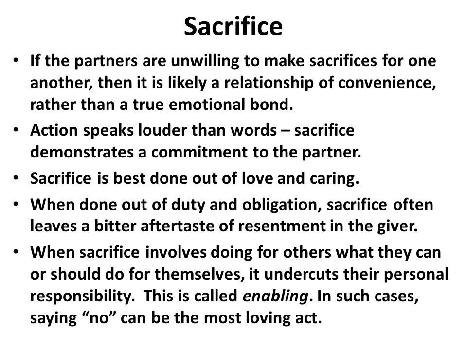 Sacrifice If the partners are unwilling to make sacrifices for one another, then it is likely a relationship of convenience, rather than a true emotional bond.