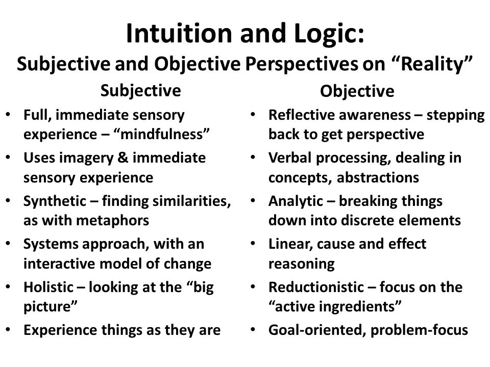 Intuition and Logic: Subjective and Objective Perspectives on Reality Subjective Full, immediate sensory experience – mindfulness Uses imagery & immediate sensory experience Synthetic – finding similarities, as with metaphors Systems approach, with an interactive model of change Holistic – looking at the big picture Experience things as they are Objective Reflective awareness – stepping back to get perspective Verbal processing, dealing in concepts, abstractions Analytic – breaking things down into discrete elements Linear, cause and effect reasoning Reductionistic – focus on the active ingredients Goal-oriented, problem-focus
