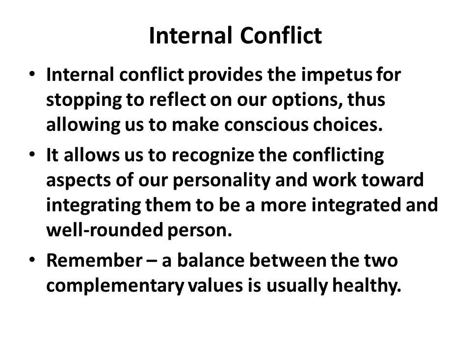 Internal Conflict Internal conflict provides the impetus for stopping to reflect on our options, thus allowing us to make conscious choices.