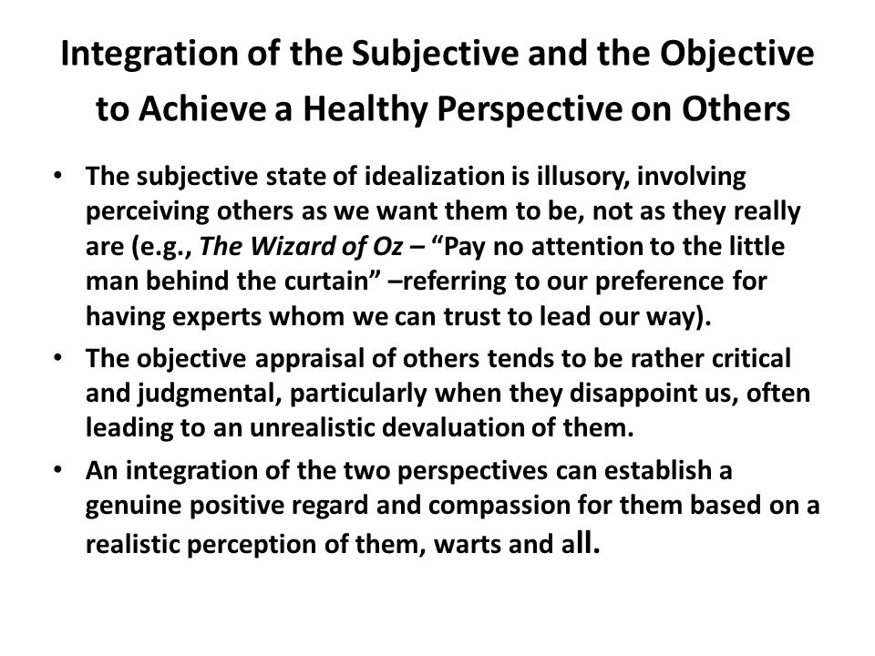 Integration of the Subjective and the Objective to Achieve a Healthy Perspective on Others The subjective state of idealization is illusory, involving perceiving others as we want them to be, not as they really are (e.g., The Wizard of Oz – Pay no attention to the little man behind the curtain –referring to our preference for having experts whom we can trust to lead our way).