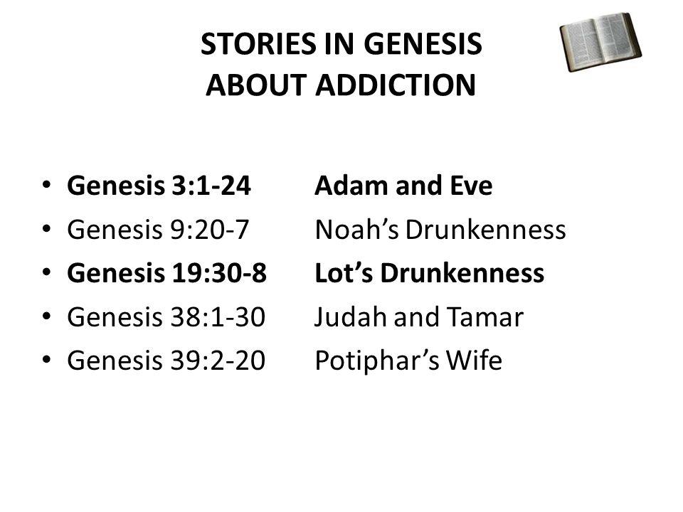 STORIES IN GENESIS ABOUT ADDICTION Genesis 3:1-24Adam and Eve Genesis 9:20-7Noah's Drunkenness Genesis 19:30-8Lot's Drunkenness Genesis 38:1-30Judah and Tamar Genesis 39:2-20Potiphar's Wife