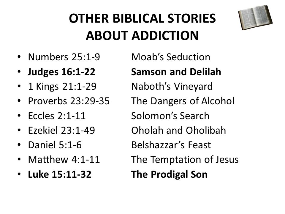 OTHER BIBLICAL STORIES ABOUT ADDICTION Numbers 25:1-9Moab's Seduction Judges 16:1-22Samson and Delilah 1 Kings 21:1-29Naboth's Vineyard Proverbs 23:29