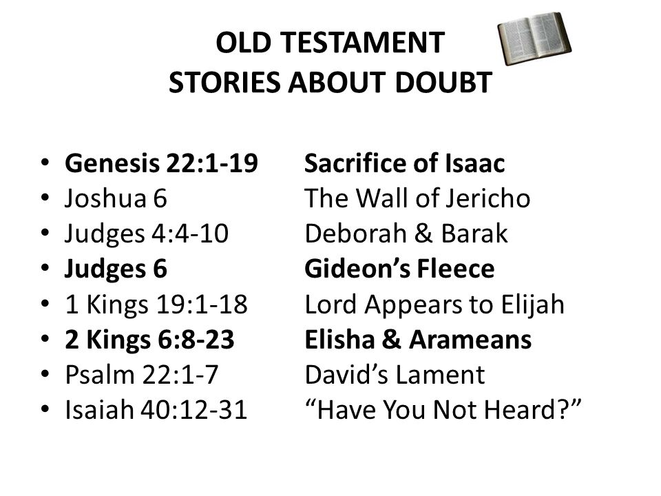 OLD TESTAMENT STORIES ABOUT DOUBT Genesis 22:1-19Sacrifice of Isaac Joshua 6The Wall of Jericho Judges 4:4-10Deborah & Barak Judges 6Gideon's Fleece 1 Kings 19:1-18Lord Appears to Elijah 2 Kings 6:8-23Elisha & Arameans Psalm 22:1-7David's Lament Isaiah 40:12-31 Have You Not Heard