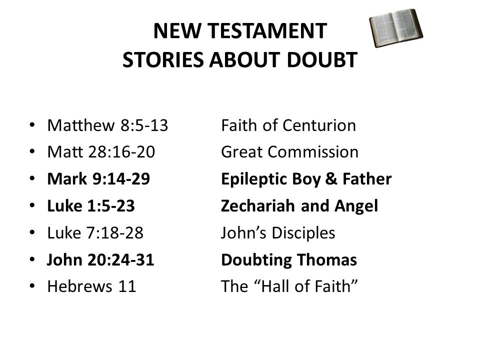 NEW TESTAMENT STORIES ABOUT DOUBT Matthew 8:5-13Faith of Centurion Matt 28:16-20Great Commission Mark 9:14-29Epileptic Boy & Father Luke 1:5-23Zechariah and Angel Luke 7:18-28John's Disciples John 20:24-31Doubting Thomas Hebrews 11The Hall of Faith