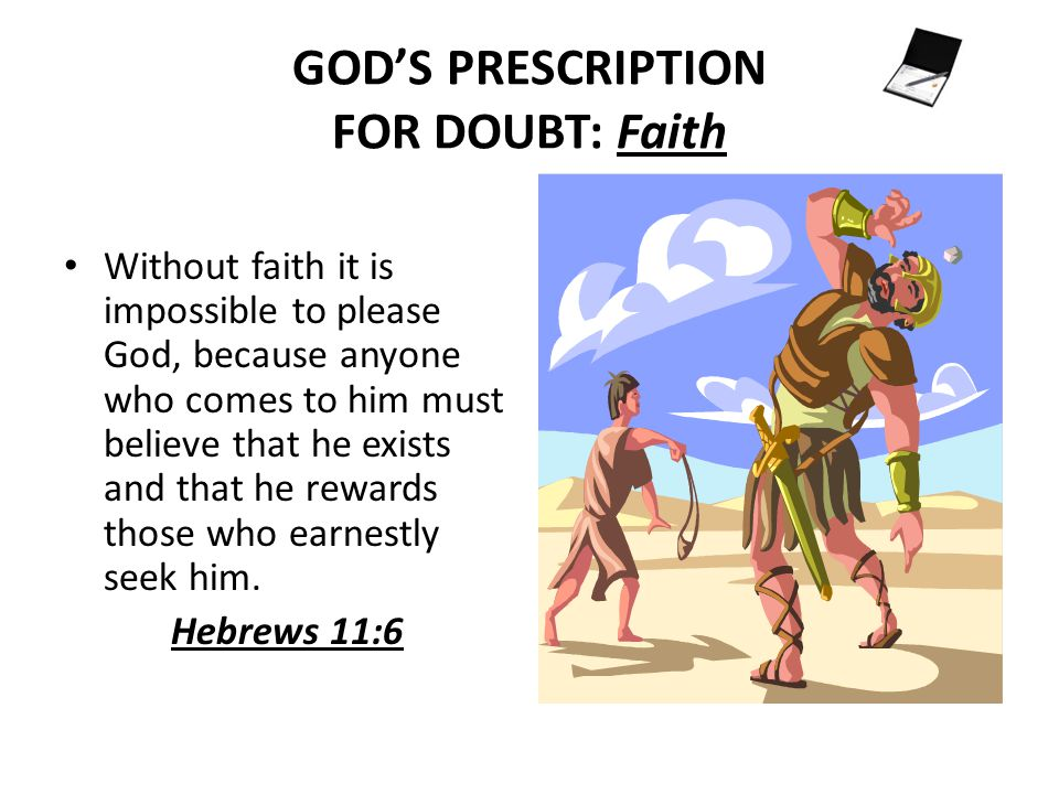 GOD'S PRESCRIPTION FOR DOUBT: Faith Without faith it is impossible to please God, because anyone who comes to him must believe that he exists and that he rewards those who earnestly seek him.