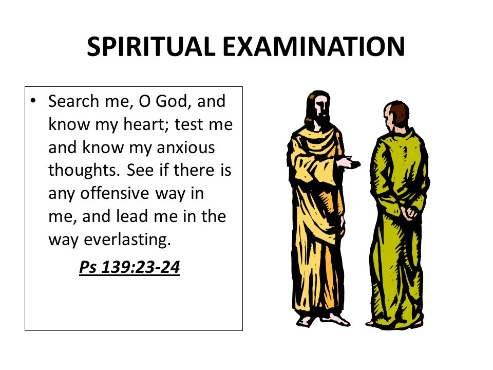 SPIRITUAL EXAMINATION Search me, O God, and know my heart; test me and know my anxious thoughts. See if there is any offensive way in me, and lead me