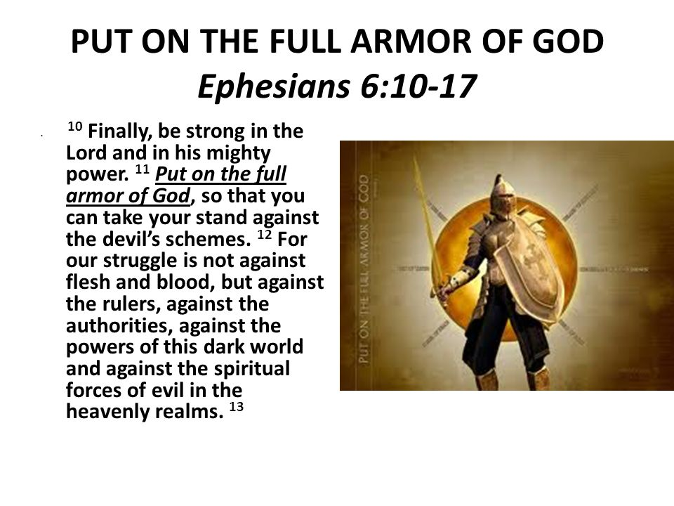 PUT ON THE FULL ARMOR OF GOD Ephesians 6:10-17 10 Finally, be strong in the Lord and in his mighty power.