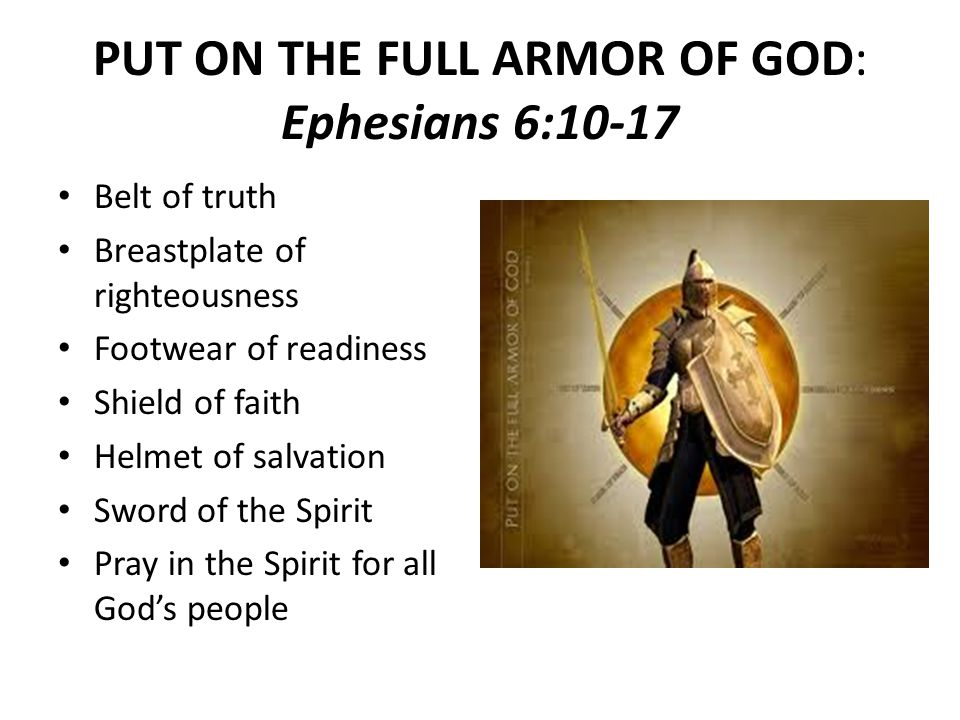 PUT ON THE FULL ARMOR OF GOD: Ephesians 6:10-17 Belt of truth Breastplate of righteousness Footwear of readiness Shield of faith Helmet of salvation Sword of the Spirit Pray in the Spirit for all God's people