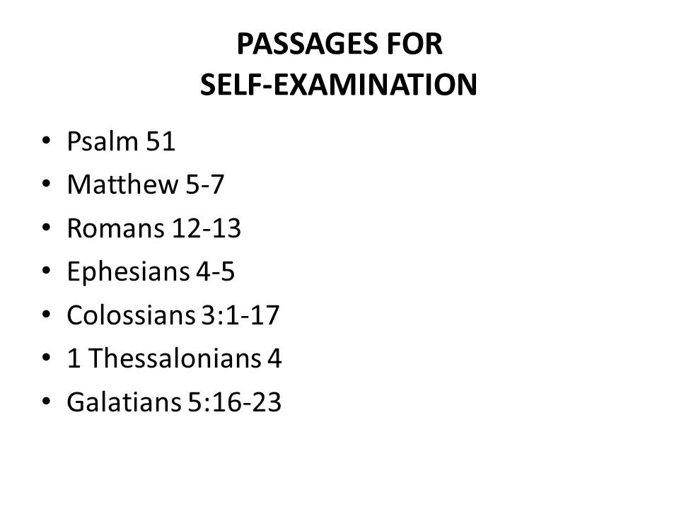 PASSAGES FOR SELF-EXAMINATION Psalm 51 Matthew 5-7 Romans 12-13 Ephesians 4-5 Colossians 3:1-17 1 Thessalonians 4 Galatians 5:16-23