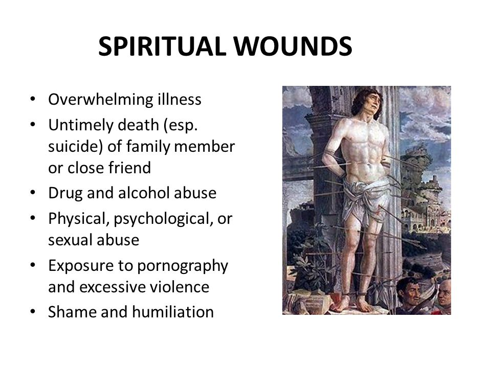 SPIRITUAL WOUNDS Overwhelming illness Untimely death (esp. suicide) of family member or close friend Drug and alcohol abuse Physical, psychological, o