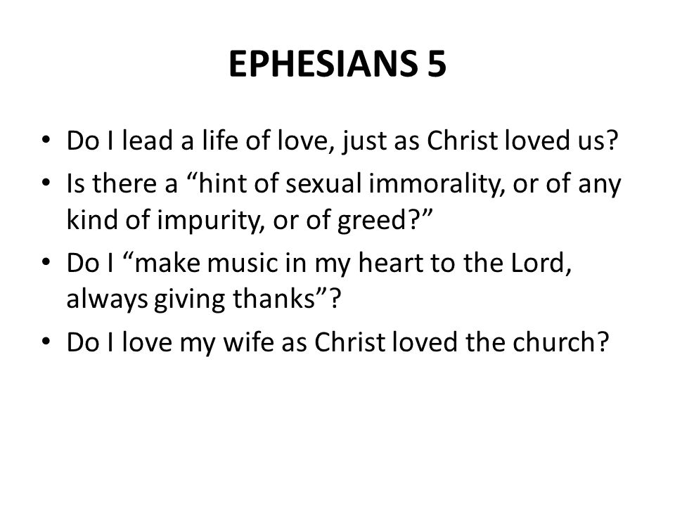 "EPHESIANS 5 Do I lead a life of love, just as Christ loved us? Is there a ""hint of sexual immorality, or of any kind of impurity, or of greed?"" Do I """