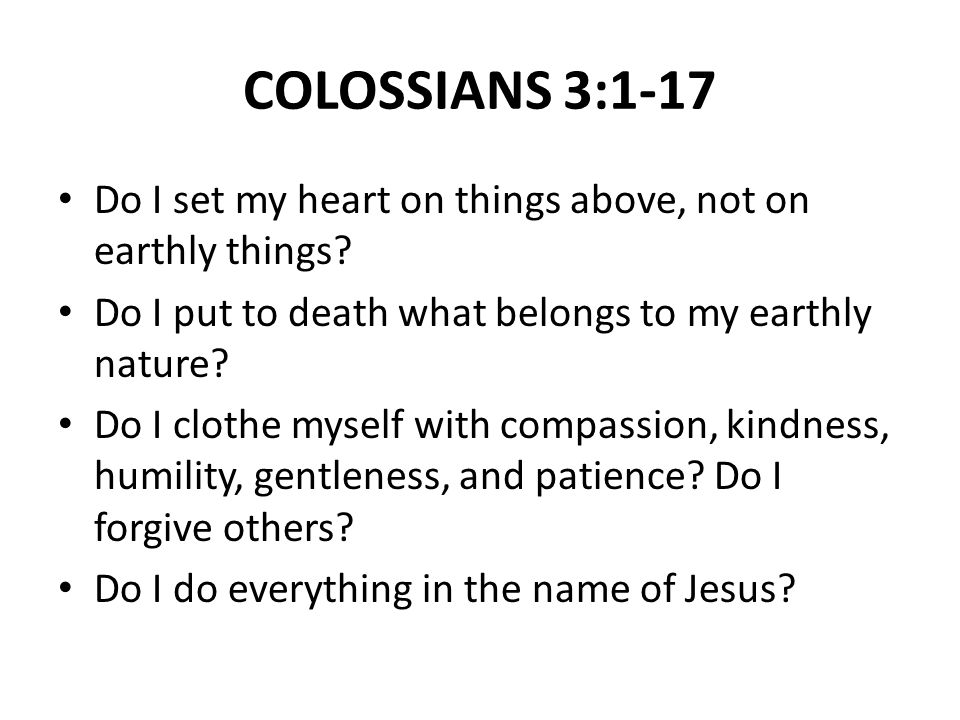 COLOSSIANS 3:1-17 Do I set my heart on things above, not on earthly things.