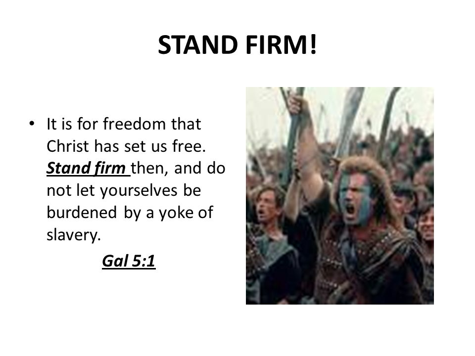 STAND FIRM! It is for freedom that Christ has set us free. Stand firm then, and do not let yourselves be burdened by a yoke of slavery. Gal 5:1