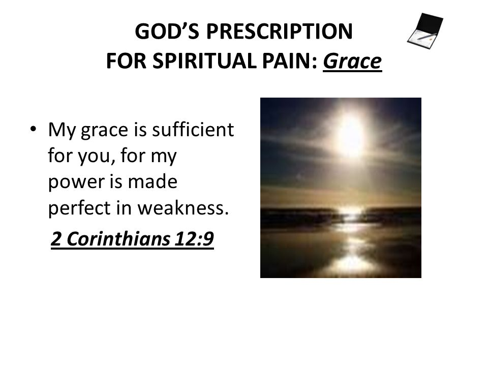 GOD'S PRESCRIPTION FOR SPIRITUAL PAIN: Grace My grace is sufficient for you, for my power is made perfect in weakness. 2 Corinthians 12:9