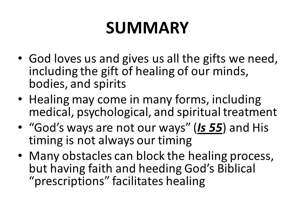 SUMMARY God loves us and gives us all the gifts we need, including the gift of healing of our minds, bodies, and spirits Healing may come in many form
