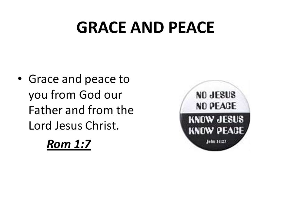 GRACE AND PEACE Grace and peace to you from God our Father and from the Lord Jesus Christ. Rom 1:7