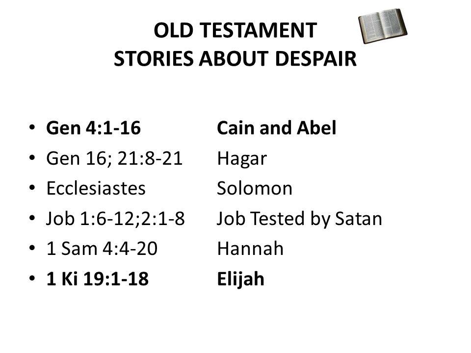 OLD TESTAMENT STORIES ABOUT DESPAIR Gen 4:1-16Cain and Abel Gen 16; 21:8-21Hagar Ecclesiastes Solomon Job 1:6-12;2:1-8Job Tested by Satan 1 Sam 4:4-20Hannah 1 Ki 19:1-18Elijah