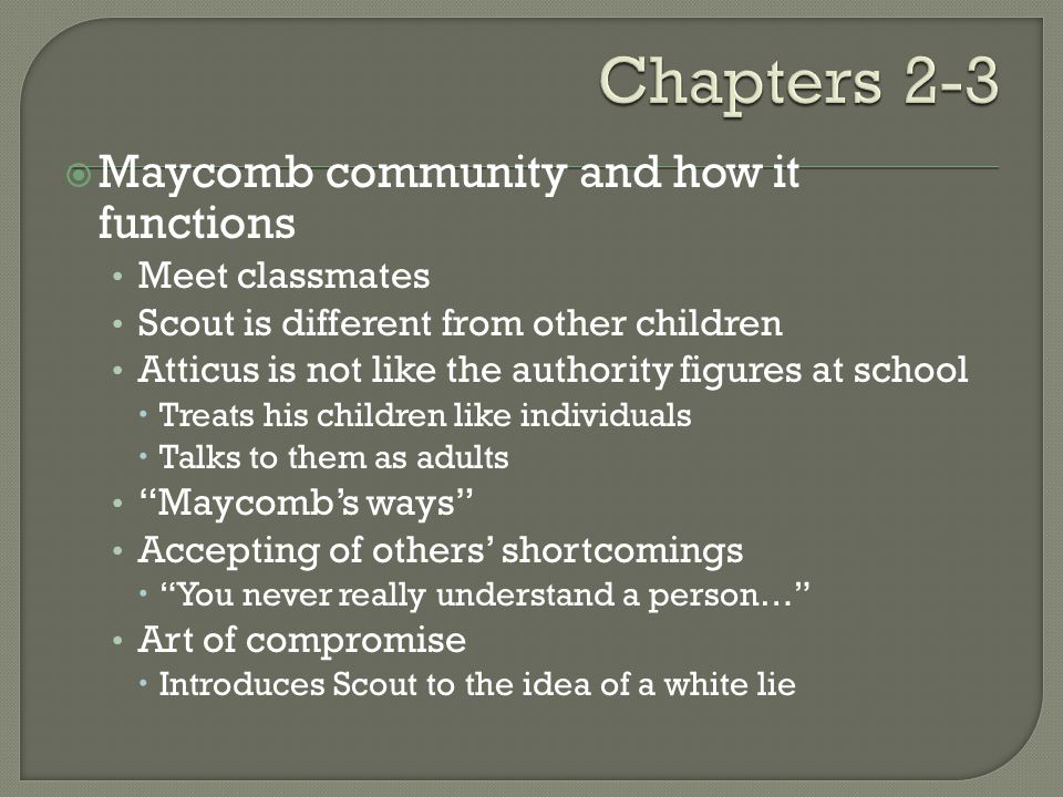  Maycomb community and how it functions Meet classmates Scout is different from other children Atticus is not like the authority figures at school  Treats his children like individuals  Talks to them as adults Maycomb's ways Accepting of others' shortcomings  You never really understand a person… Art of compromise  Introduces Scout to the idea of a white lie