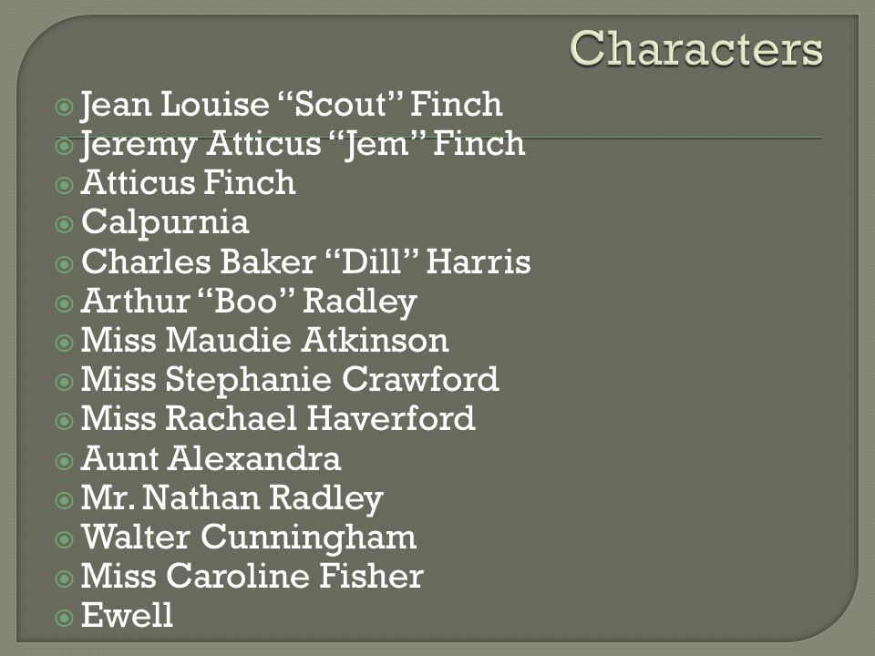  Jean Louise Scout Finch  Jeremy Atticus Jem Finch  Atticus Finch  Calpurnia  Charles Baker Dill Harris  Arthur Boo Radley  Miss Maudie Atkinson  Miss Stephanie Crawford  Miss Rachael Haverford  Aunt Alexandra  Mr.
