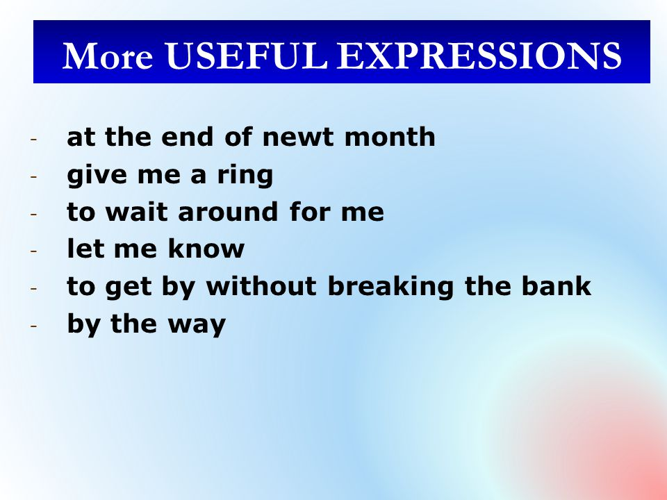 More USEFUL EXPRESSIONS - at the end of newt month - give me a ring - to wait around for me - let me know - to get by without breaking the bank - by the way