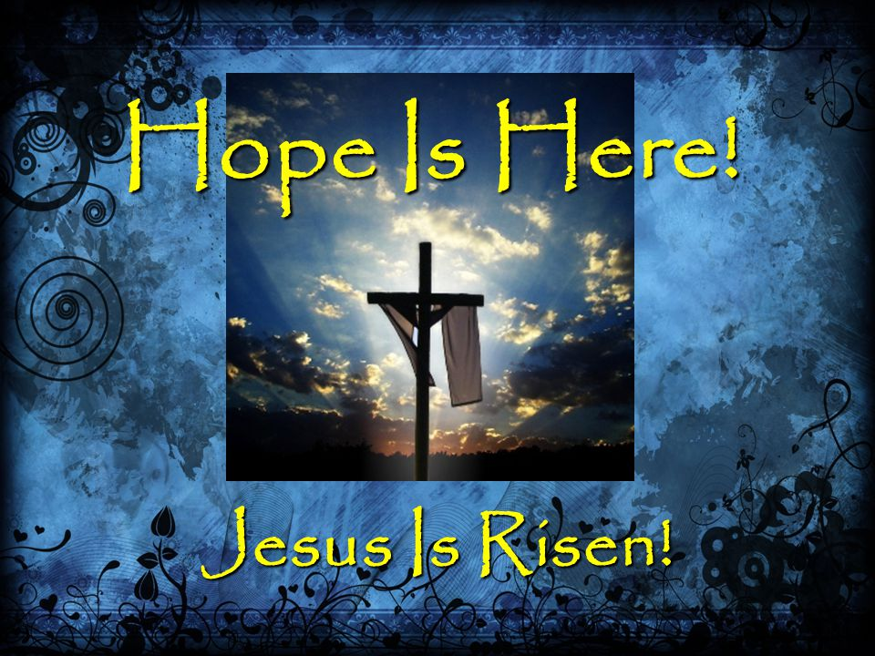Hope Is Here! Jesus Is Risen!