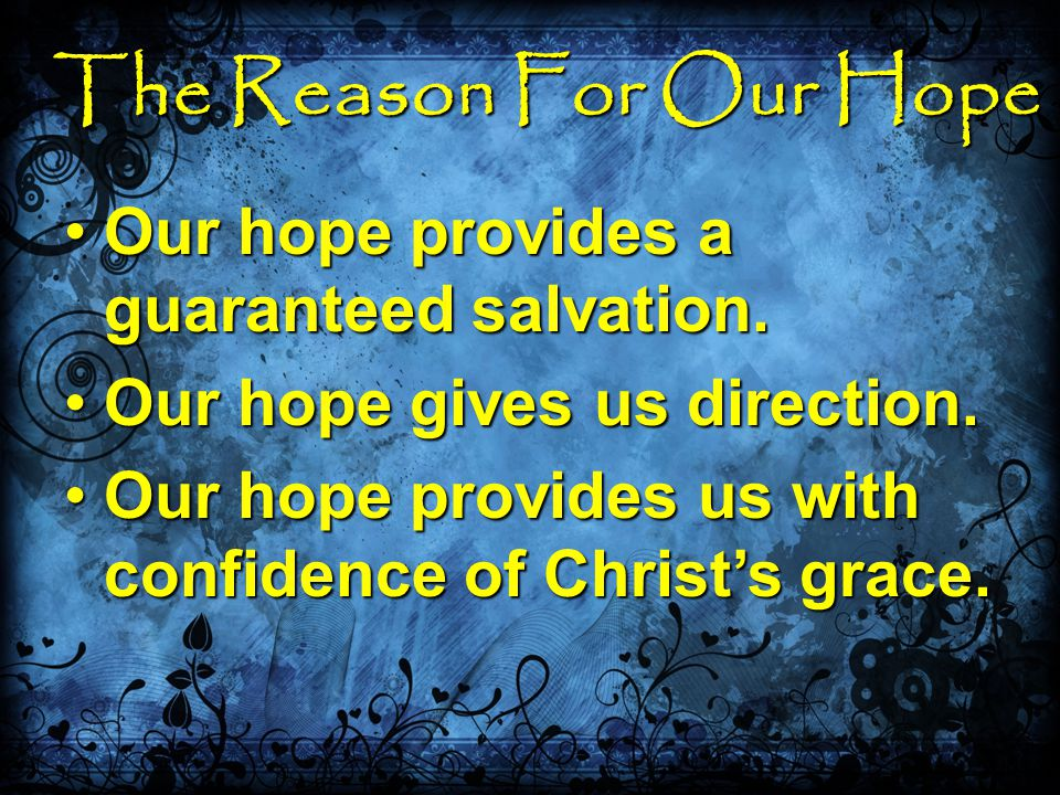 The Reason For Our Hope Our hope provides a guaranteed salvation.Our hope provides a guaranteed salvation.