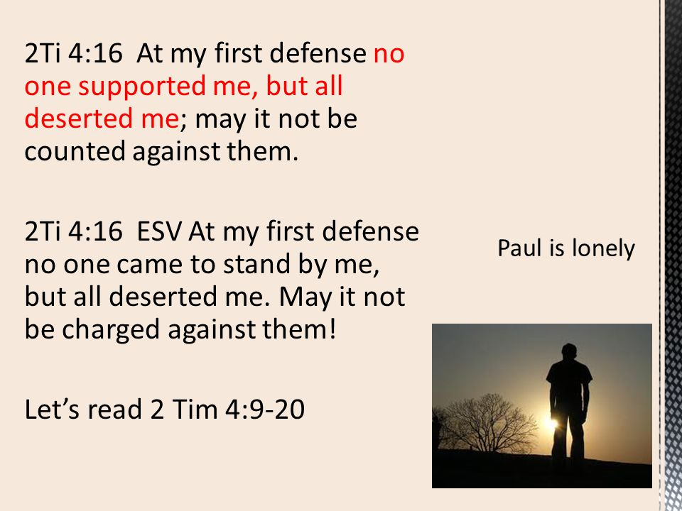 2Ti 4:16 At my first defense no one supported me, but all deserted me; may it not be counted against them. 2Ti 4:16 ESV At my first defense no one cam