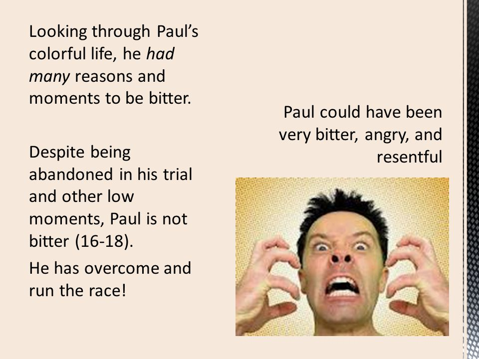 Looking through Paul's colorful life, he had many reasons and moments to be bitter. Despite being abandoned in his trial and other low moments, Paul i