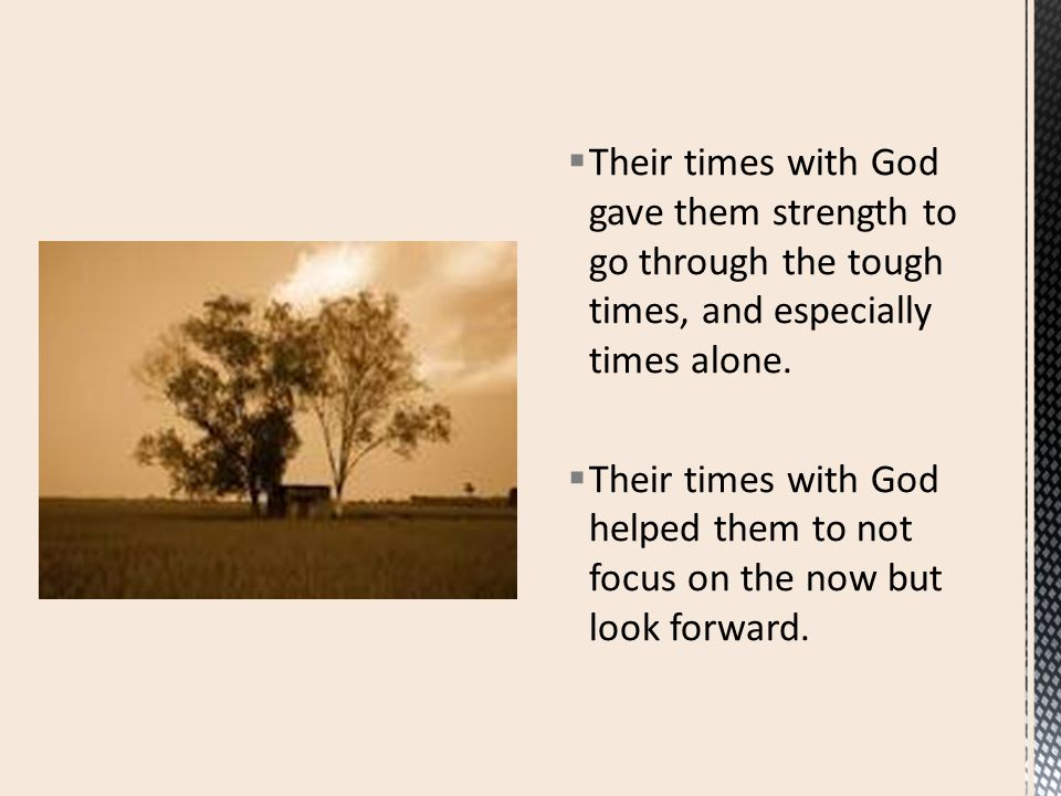  Their times with God gave them strength to go through the tough times, and especially times alone.