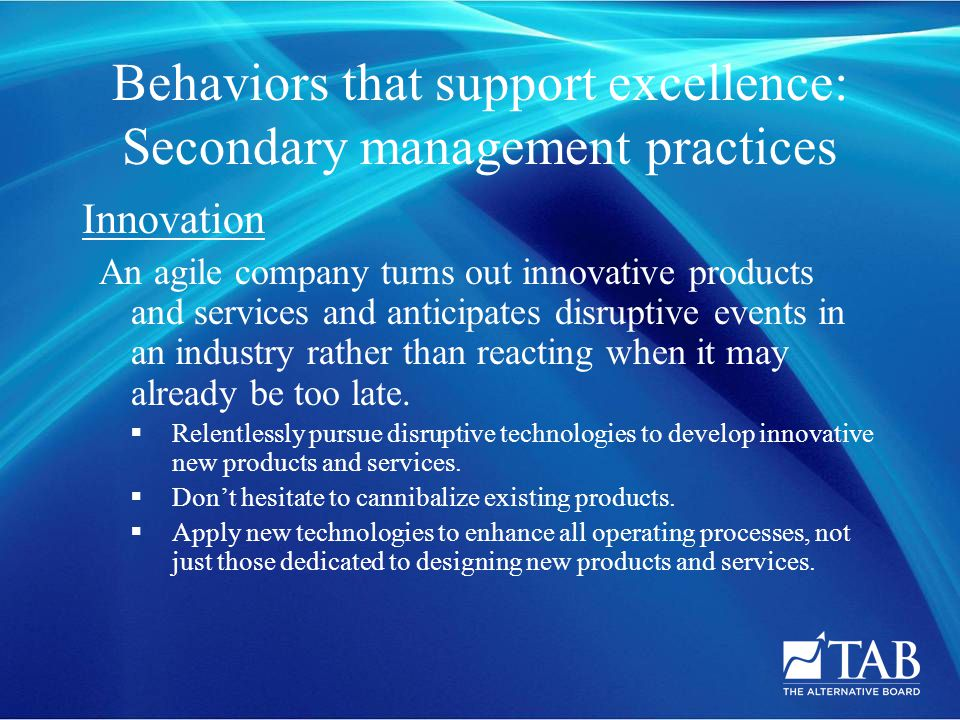 Behaviors that support excellence: Secondary management practices Innovation An agile company turns out innovative products and services and anticipates disruptive events in an industry rather than reacting when it may already be too late.