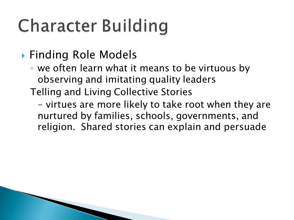  Finding Role Models ◦ we often learn what it means to be virtuous by observing and imitating quality leaders Telling and Living Collective Stories - virtues are more likely to take root when they are nurtured by families, schools, governments, and religion.