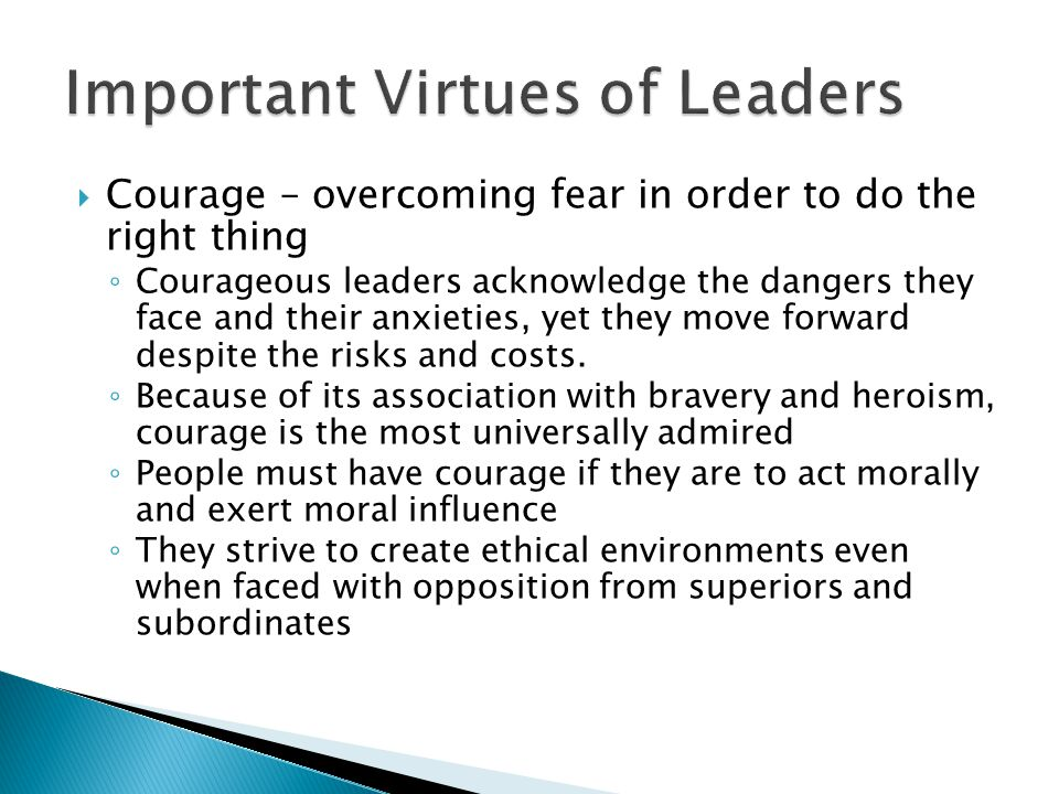  Courage – overcoming fear in order to do the right thing ◦ Courageous leaders acknowledge the dangers they face and their anxieties, yet they move forward despite the risks and costs.